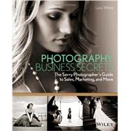 Photography Business Secrets : The Savvy Photographer's Guide to Sales, Marketing, and More by White, Lara, 9781118488409