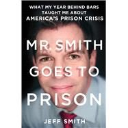 Mr. Smith Goes to Prison What My Year Behind Bars Taught Me About America's Prison Crisis by Smith, Jeff; Bartlett, Tim, 9781250058409