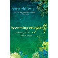 Becoming Myself Embracing God's Dream of You by Eldredge, Stasi, 9781434708410