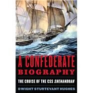 A Confederate Biography: The Cruise of the Css Shenandoah by Hughes, Dwight Sturtevant, 9781612518411