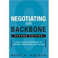 Negotiating with Backbone Eight Sales Strategies to Defend Your Price and Value by Holden, Reed K., 9780134268415