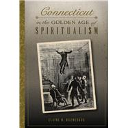 Connecticut in the Golden Age of Spiritualism by Kuzmeskus, Elaine M., 9781467118415