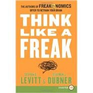 Think Like a Freak: The Authors of Freakonomics Offer to Retrain Your Brain by Levitt, Steven D.; Dubner, Stephen J., 9780062278418
