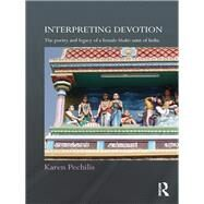 Interpreting Devotion: The Poetry and Legacy of a Female Bhakti Saint of India by Pechilis; Karen, 9781138948419