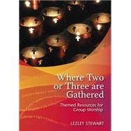 Where Two or Three Are Gathered: Themed Resources for Group Worship by Stewart, Lezley, 9780861538423