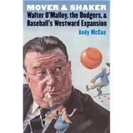 Mover and Shaker: Walter O'Malley, the Dodgers, & Baseball's Westward Expansion by McCue, Andy, 9780803278424