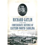 Richard Gatlin and the Confederate Defense of Eastern North Carolina by Gaddis, James L., Jr., 9781626198425