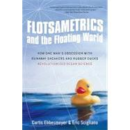 Flotsametrics and the Floating World : How One Man's Obsession with Runaway Sneakers and Rubber Ducks Revolutionized Ocean Science by Ebbesmeyer, Curtis, 9780061558429
