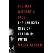 The Man Without a Face The Unlikely Rise of Vladimir Putin by Gessen, Masha, 9781594488429