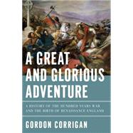 A Great and Glorious Adventure: A History of the Hundred Years War and the Birth of Renaissance England by Corrigan, Gordon, 9781605988429