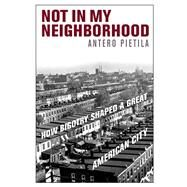 Not in My Neighborhood: How Bigotry Shaped a Great American City by Pietila, Antero, 9781566638432