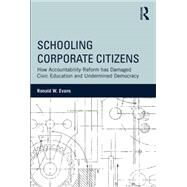 Schooling Corporate Citizens: How Accountability Reform has Damaged Civic Education and Undermined Democracy by Evans; Ronald, 9781138788435