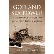 God and Sea Power: The Influence of Religion on Alfred Thayer Martin by Geissler, Suzanne, 9781612518435