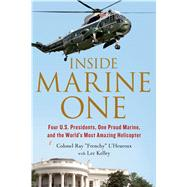 Inside Marine One Four U.S. Presidents, One Proud Marine, and the World's Most Amazing Helicopter by L'Heureux, Ray; Kelley, Lee, 9781250068439