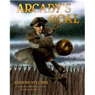 Arcady's Goal by Yelchin, Eugene; Yelchin, Eugene, 9780805098440