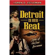 Detroit Is Our Beat: Tales of the Four Horsemen by Estleman, Loren D., 9781440588440