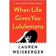 When Life Gives You Lululemons by Weisberger, Lauren, 9781476778440