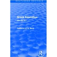 Greek Education (Routledge Revivals): 450-350 B.C. by Beck; Frederick G.A., 9781138778443
