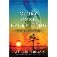 Glory over Everything Beyond The Kitchen House by Grissom, Kathleen, 9781476748443