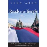 Roads to the Temple : Truth, Memory, Ideas, and Ideals in the Making of the Russian Revolution, 1987-1991 by Leon Aron, 9780300118445