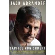 Capitol Punishment : The Hard Truth about Washington Corruption from America's Most Notorious Lobbyist by Abramoff, Jack, 9781936488445