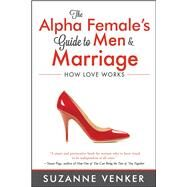The Alpha Female's Guide to Men & Marriage by Venker, Suzanne, 9781618688446