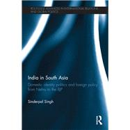 India in South Asia: Domestic Identity Politics and Foreign Policy from Nehru to the BJP by Singh; Sinderpal, 9781138888449