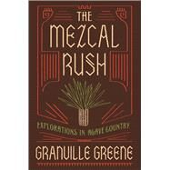 The Mezcal Rush Explorations in Agave Country by Greene, Granville, 9781619028449