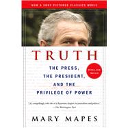 Truth The Press, the President, and the Privilege of Power by Mapes, Mary, 9781250098450
