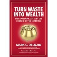 Turn Waste into Wealth How to Find Cash in Every Corner of the Company by DeLuzio, Mark C.; Fox, Jeffrey J., 9781938548451