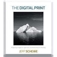 The Digital Print Preparing Images in Lightroom and Photoshop for Printing by Schewe, Jeff, 9780321908452