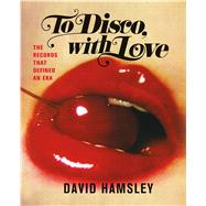 To Disco, with Love The Records That Defined an Era by Hamsley, David, 9781250068453