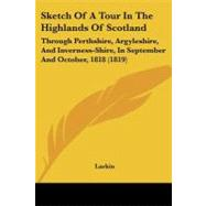 Sketch of a Tour in the Highlands of Scotland : Through Perthshire, Argyleshire, and Inverness-Shire, in September and October, 1818 (1819) by Larkin, 9781104378455