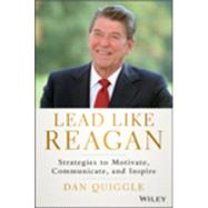 Lead Like Reagan: Strategies to Motivate, Communicate, and Inspire by Quiggle, Dan, 9781118928455