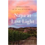 Napa at Last Light America's Eden in an Age of Calamity by Conaway, James, 9781501128455