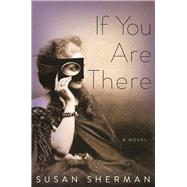 If You Are There A Novel by Sherman, Susan, 9781619028456