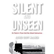 Silent and Unseen: On Patrol in Three Cold War Attack Submarines by Mclaren, Alfred Scott, 9781612518459