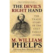 The Devil's Right Hand The Tragic Story of the Colt Family Curse by Phelps, M. William, 9780762788460