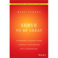 Serve to Be Great Leadership Lessons from a Prison, a Monastery, and a Board Room by Tenney, Matt, 9781118868461