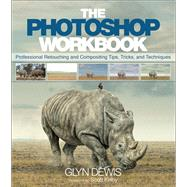 The Photoshop Workbook Professional Retouching and Compositing Tips, Tricks, and Techniques by Dewis, Glyn, 9780134008462