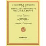 A Descriptive Catalogue of the Oriental Mss. Belonging to the Late E. G. Browne by E. G. Browne , Edited by Reynold A. Nicholson, 9780521158466