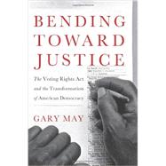 Bending Toward Justice : The Voting Rights Act and the Transformation of American Democracy by May, Gary, 9780465018468