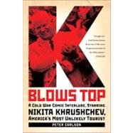 K Blows Top : A Cold War Comic Interlude, Starring Nikita Khrushchev, America's Most Unlikely Tourist by Carlson, Peter, 9781586488468