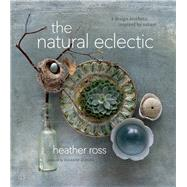 The Natural Eclectic A Design Aesthetic Inspired by Nature by Ross, Heather; Dimma, Suzanne, 9781927958469