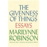 The Givenness of Things Essays by Robinson, Marilynne, 9780374298470