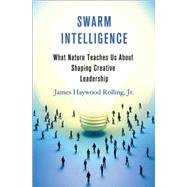 Swarm Intelligence What Nature Teaches Us about Shaping Creative Leadership by Rolling, Jr., James Haywood, 9781137278470