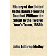 History of the United Netherlands from the Death of William the Silent to the Twelve Year's Truce, 1585b by Motley, John Lothrop, 9781153628471