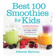 Best 100 Smoothies for Kids: Incredibly Nutritious and Totally Delicious No-sugar-added Smoothies for Any Time of Day by Harroun, Deborah, 9781558328471
