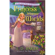 Princess Between Worlds A Tale of the Wide-Awake Princess by Baker, E. D., 9781619638471
