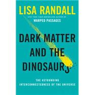 Dark Matter and the Dinosaurs: The Astounding Interconnectedness of the Universe by Randall, Lisa, 9780062328472